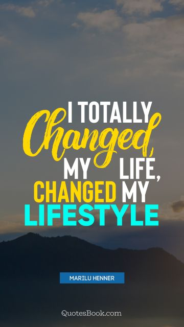 Change Quote - I totally changed my life, changed my lifestyle. Marilu Henner
