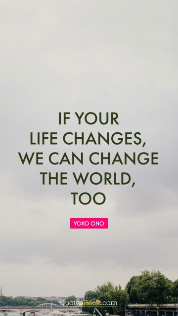 RECENT QUOTES Quote - If your life changes, we can change the world, too. Yoko Ono