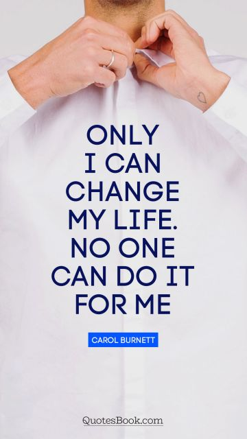 Only I can change my life. No one can do it for me