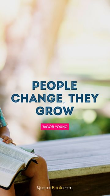 RECENT QUOTES Quote - People change, they grow. Jacob Young