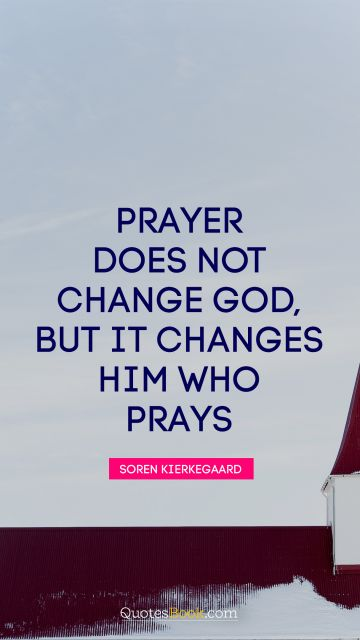 Prayer does not change God, but it changes him who prays