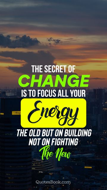 Search Results Quote - The secret of change is to focus all your energy not on fighting the old but on building the new. Unknown Authors