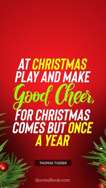 At Christmas play and make good cheer, for Christmas comes but once a year