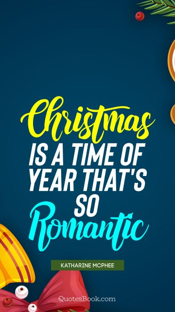 Christmas Quote - Christmas is a time of year that's so romantic. Katharine McPhee