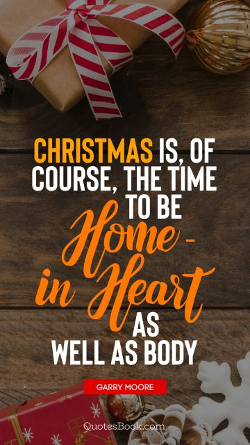 Christmas Quote - Christmas is, of course, the time to be home - in heart as well as body. Garry Moore