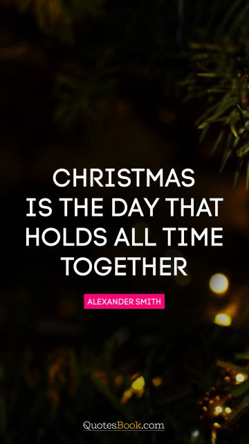 Christmas is the day that holds all time together