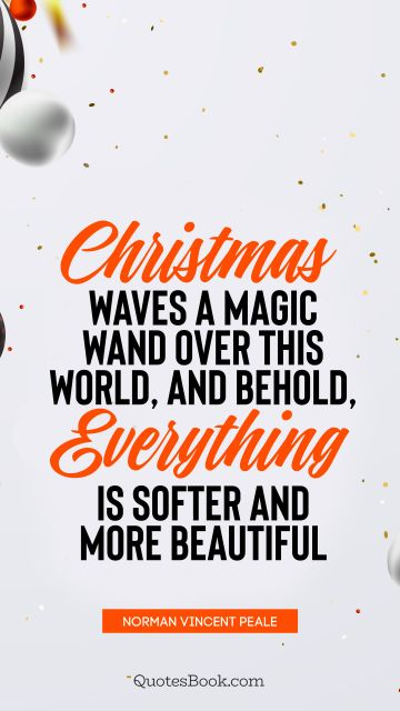 Christmas Quote - Christmas waves a magic wand over this world, and behold, everything is softer and more beautiful. Norman Vincent Peale