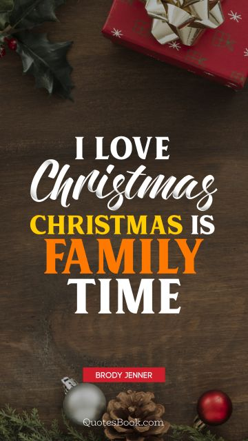 I love Christmas. Christmas is family time