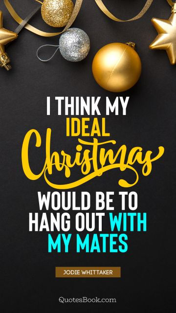 I think my ideal Christmas would be to hang out with my mates