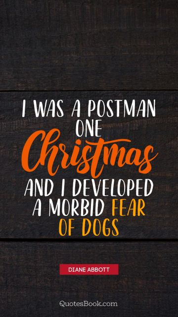 Christmas Quote - I was a postman one Christmas and I developed a morbid fear of dogs. Unknown Authors