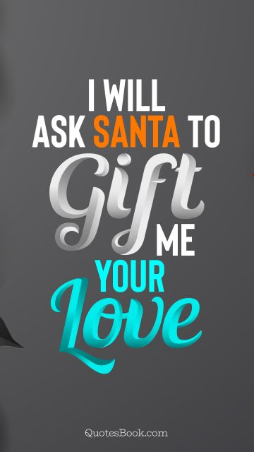 Christmas Quote - I will ask Santa to gift me your love. QuotesBook