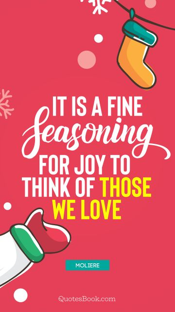 It is a fine seasoning for joy to think of those we love