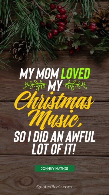 My mom loved my Christmas music, so I did an awful lot of it!