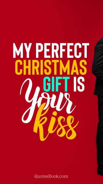 RECENT QUOTES Quote - My perfect Christmas gift is your kiss. QuotesBook