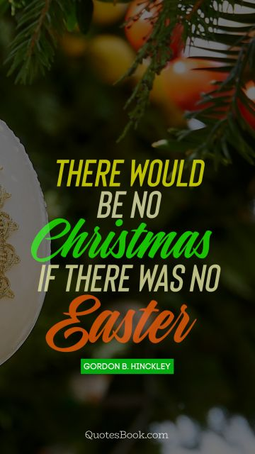 QUOTES BY Quote - There would be no Christmas if there was no Easter. Gordon B. Hinckley