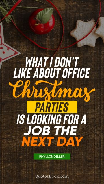 Christmas Quote - What I don't like about office Christmas parties is looking for a job the next day. Phyllis Diller