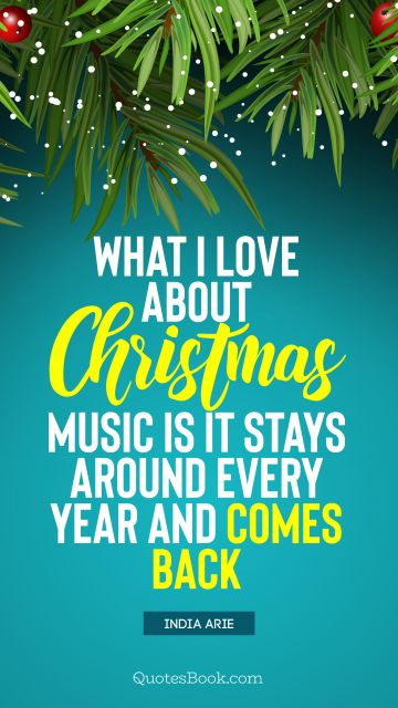 Christmas Quote - What I love about Christmas music is it stays around every year and comes back. India Arie