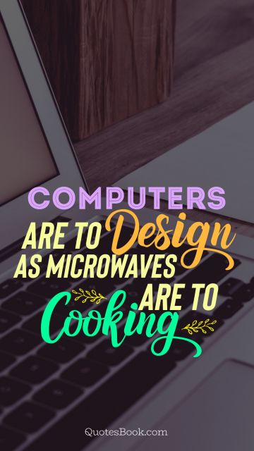 Computers Quote -  Computers  are to design as microwaves are to cooking. Unknown Authors