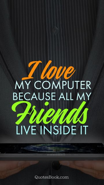 I love my computer because all my friends live inside it