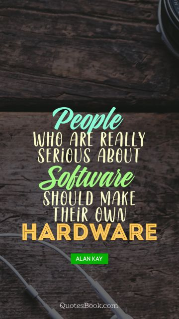 People who are really serious about software should make their own hardware