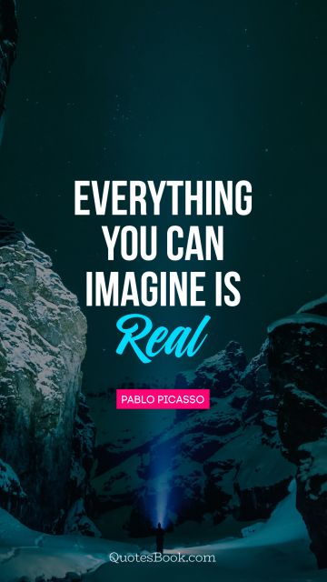 Cool Quote - Everything you can imagine is real. Pablo Picasso