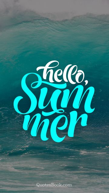 Cool Quote - Hello summer. Unknown Authors