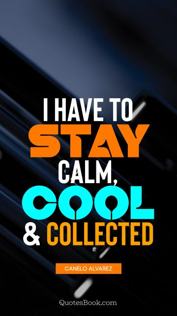 I have to stay calm, cool, and collected