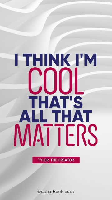 Cool Quote - I think I'm cool. That's all that matters. Tyler, the Creator