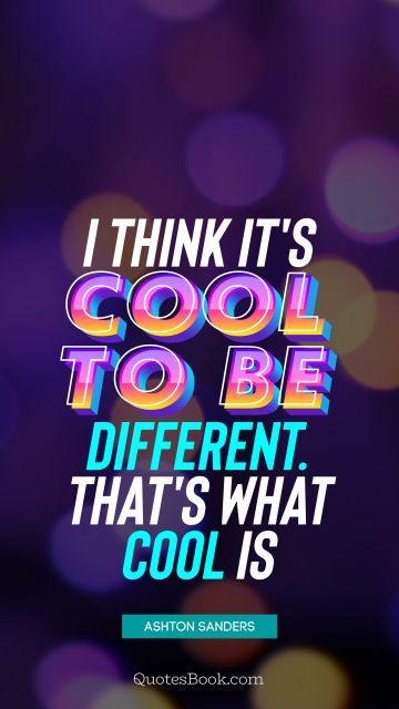 I think it's cool to be different. That's what cool is