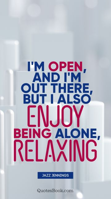 RECENT QUOTES Quote - I'm open, and I'm out there, but I also enjoy being alone, relaxing. Jazz Jennings