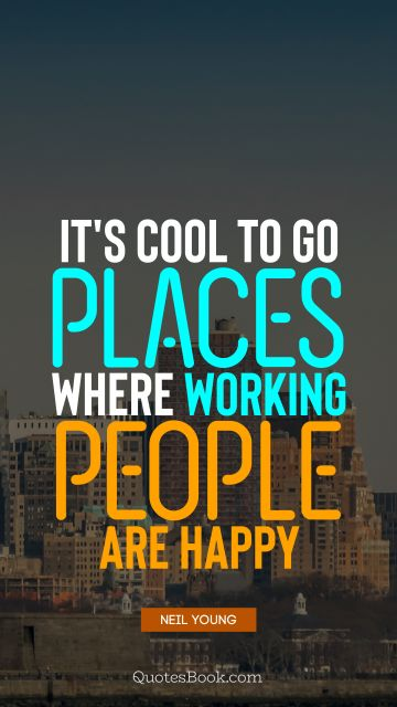 Search Results Quote - It's cool to go places where working people are happy. Neil Young