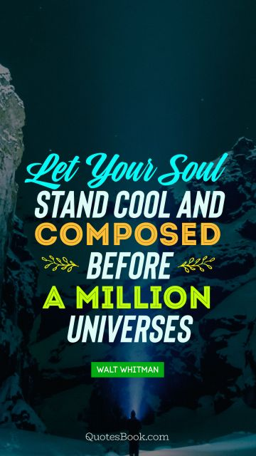 Let your soul stand cool and composed before a million universes