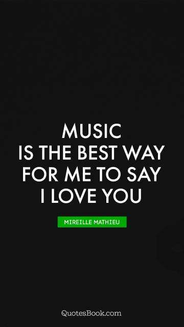 Music is the best way for me to say I love you