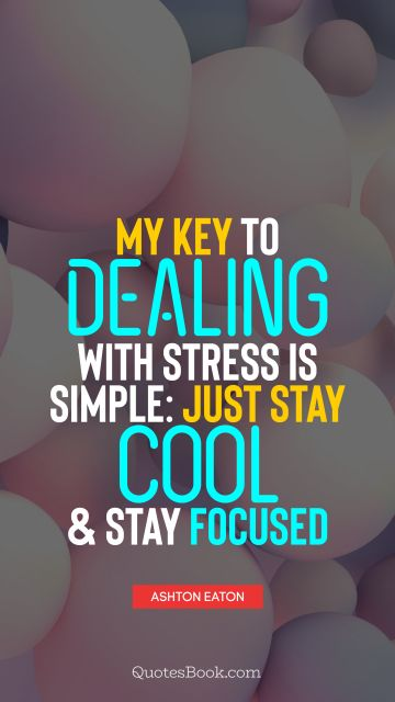 My key to dealing with stress is simple: just stay cool and stay focused