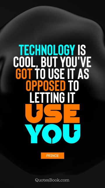Technology is cool, but you've got to use it as opposed to letting it use you