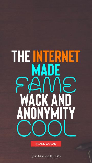 The Internet made fame wack and anonymity cool
