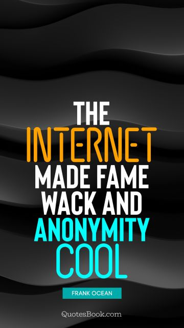 Cool Quote - The Internet made fame wack and anonymity cool. Frank Ocean