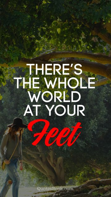 There's the whole world at your feet