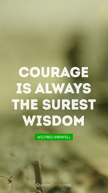 Courage is always the surest wisdom