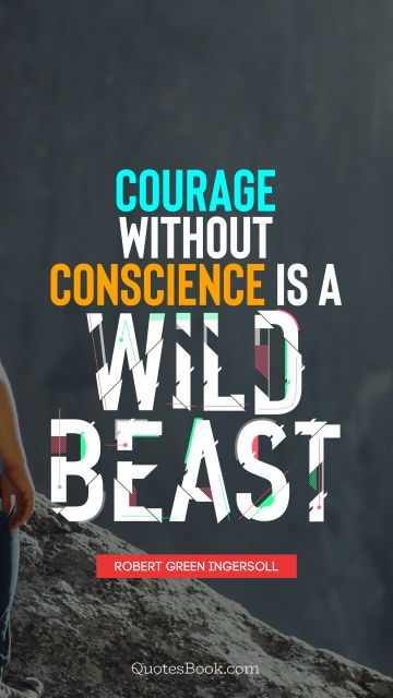 RECENT QUOTES Quote - Courage without conscience is a wild beast. Robert Green Ingersoll