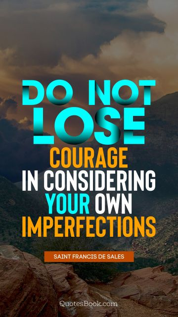 RECENT QUOTES Quote - Do not lose courage in considering your own imperfections. Saint Francis de Sales