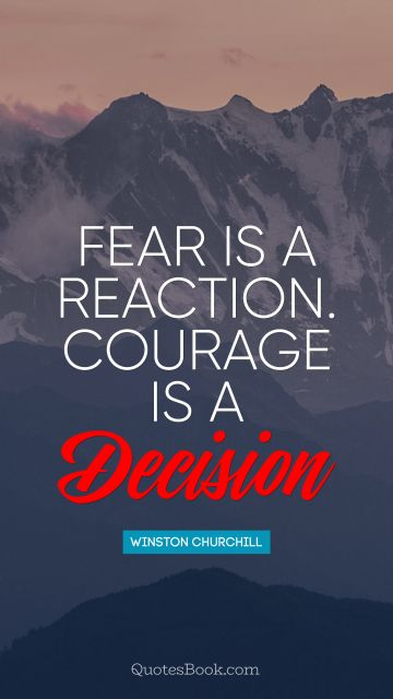 Fear is a reaction. Courage is a decision