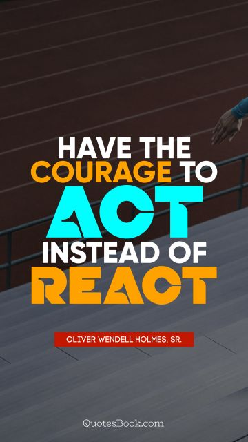 Have the courage to act instead of react