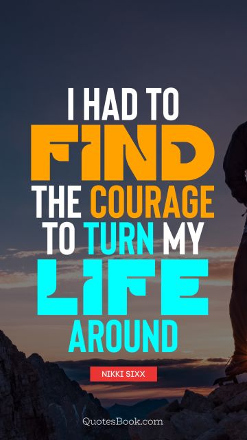 RECENT QUOTES Quote - I had to find the courage to turn my life around. Nikki Sixx