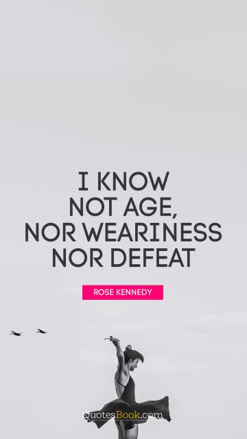 Courage Quote - I know not age, nor weariness nor defeat. Rose Kennedy