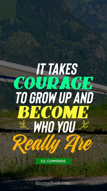 Courage Quote - It takes courage to grow up and become who you really are. E. E. Cummings