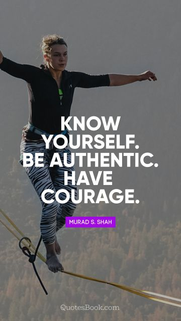 Courage Quote - Know yourself. Be authentic. Have courage. Murad S. Shah