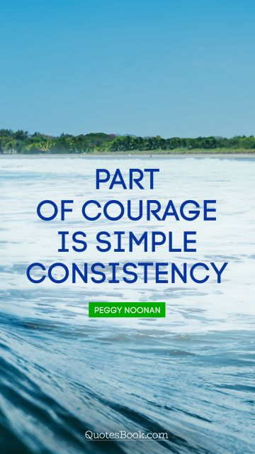 RECENT QUOTES Quote - Part of courage is simple consistency. Peggy Noonan