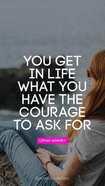 Courage Quote - You get in life what you have the courage to ask for. Oprah Winfrey
