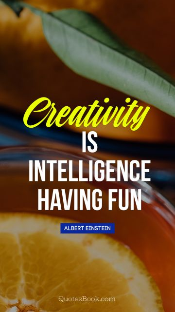 QUOTES BY Quote - Creativity is intelligence having fun. Albert Einstein